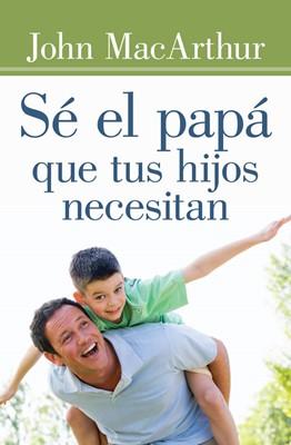 Sé el Papá que tus hijos necesitan (Tapa Rústica)