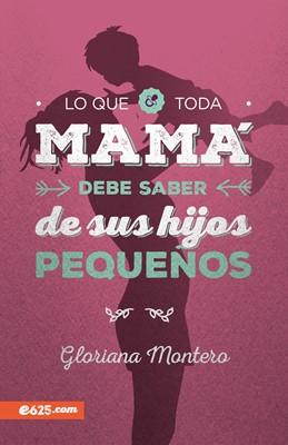 Lo Que Toda Mama Debe Saber Sobre Sus Hijos Pequeños (Rústica)