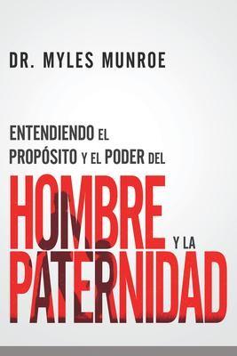 Entendiendo El Proposito Y El Poder Del Hombre Y La Paternidad (Rústica)