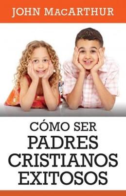 Como Ser Padres Cristianos Exitosos (Rústica)