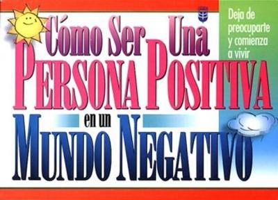 Cómo ser una Persona Positiva en un Mundo Negativo (Rústica)