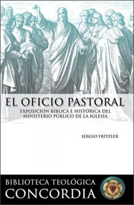 Biblioteca Teológica Concordia: El Oficio Pastoral, Exposición Bíblica E Histórica Del Ministerio Público De La Iglesia (Tapa Suave)