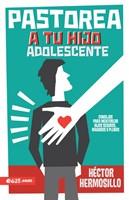 Pastorea a Tu Hijo Adolescente - Consejos para mentorear hijos seguros, maduros y plenos
